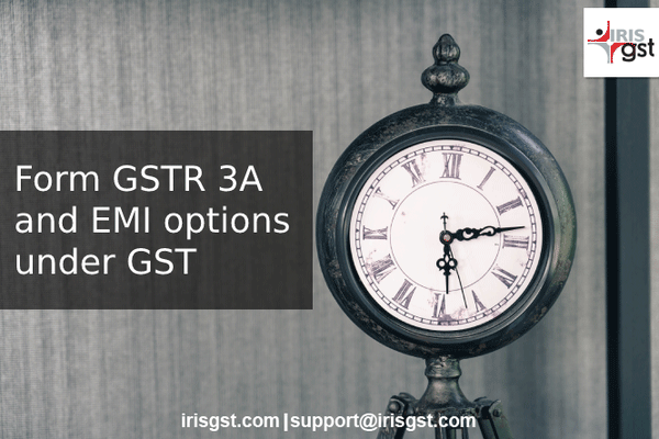 GSTR 3A – Notice on Non-Filing of GST Returns and Paying GST as EMI
