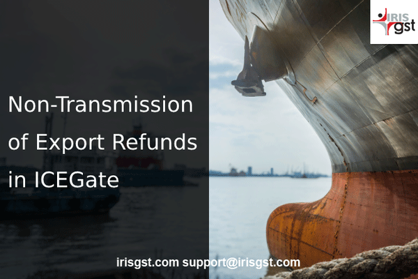 Issues in Export Refunds -Top Reasons Why Your Invoice data did not Transmit to ICEGate