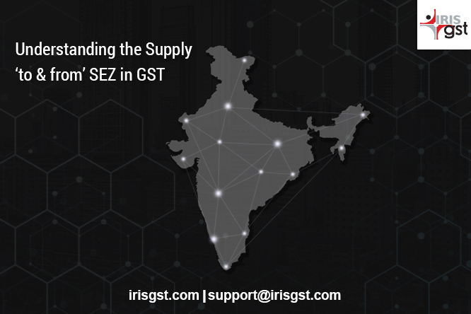 Understanding the Supply to from SEZ in GST