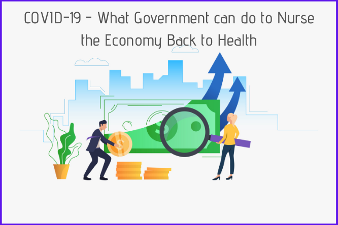 COVID-19 – What Government can do to Nurse the Economy Back to Health