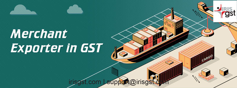 Merchant Exporter in GST – All you want to know!