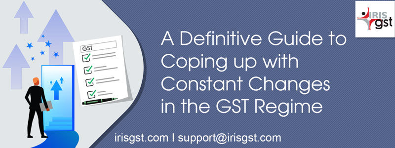 A Definitive Guide to Coping-up with Constant Changes to the GST Regime