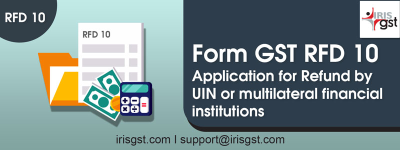 Form GST RFD-10: Application for Refund by UIN or multilateral financial institutions