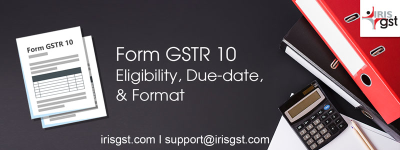 GSTR 10: Eligibility, Due-date, & Format
