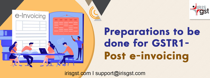 Preparations to be done for GSTR1 - Post e-invoicing